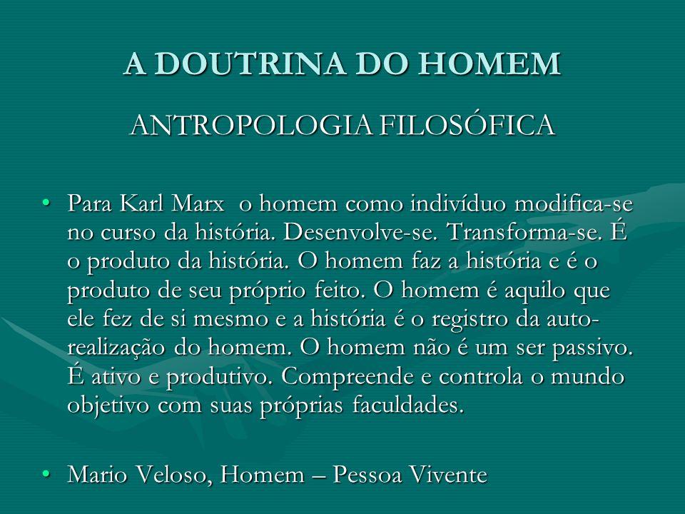 A DOUTRINA DO HOMEM ANTROPOLOGIA FILOSÓFICA Para Karl Marx o homem como indivíduo modifica-se no curso da história. Desenvolve-se. Transforma-se. É o
