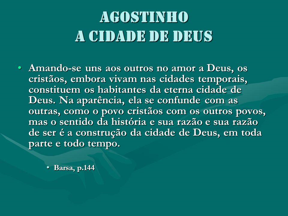 Agostinho A CIDADE DE DEUS Amando-se uns aos outros no amor a Deus, os cristãos, embora vivam nas cidades temporais, constituem os habitantes da etern