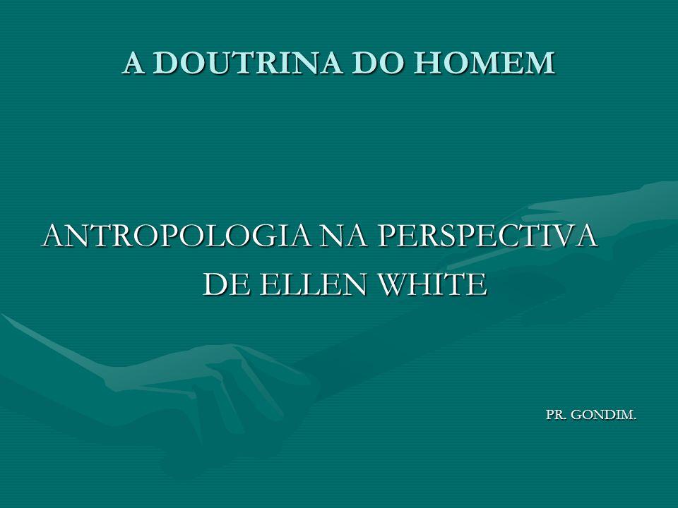 A DOUTRINA DO HOMEM ANTROPOLOGIA NA PERSPECTIVA DE ELLEN WHITE DE ELLEN WHITE PR. GONDIM. PR. GONDIM.