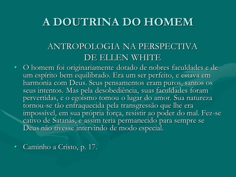 A DOUTRINA DO HOMEM ANTROPOLOGIA NA PERSPECTIVA DE ELLEN WHITE DE ELLEN WHITE O homem foi originariamente dotado de nobres faculdades e de um espírito