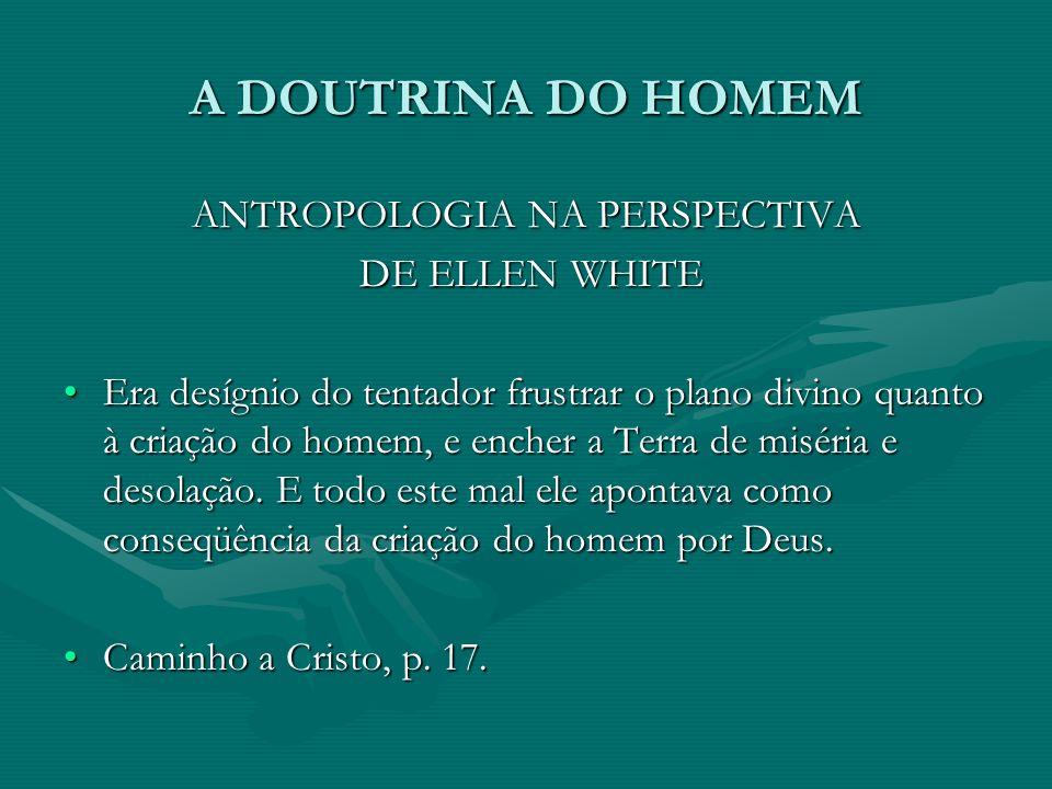 A DOUTRINA DO HOMEM ANTROPOLOGIA NA PERSPECTIVA DE ELLEN WHITE DE ELLEN WHITE Era desígnio do tentador frustrar o plano divino quanto à criação do hom