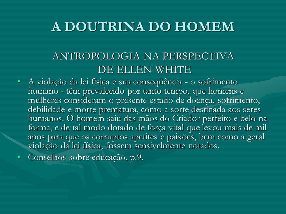 A DOUTRINA DO HOMEM ANTROPOLOGIA NA PERSPECTIVA DE ELLEN WHITE DE ELLEN WHITE A violação da lei física e sua conseqüência - o sofrimento humano - têm