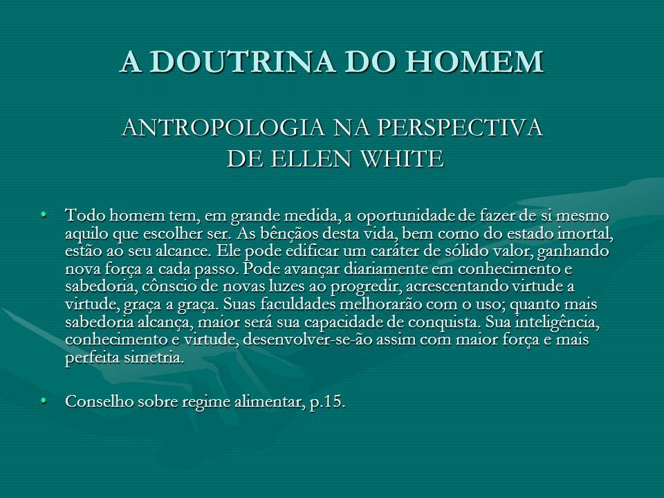 A DOUTRINA DO HOMEM ANTROPOLOGIA NA PERSPECTIVA DE ELLEN WHITE DE ELLEN WHITE Todo homem tem, em grande medida, a oportunidade de fazer de si mesmo aq
