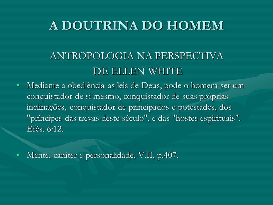 A DOUTRINA DO HOMEM ANTROPOLOGIA NA PERSPECTIVA DE ELLEN WHITE DE ELLEN WHITE Mediante a obediência as leis de Deus, pode o homem ser um conquistador