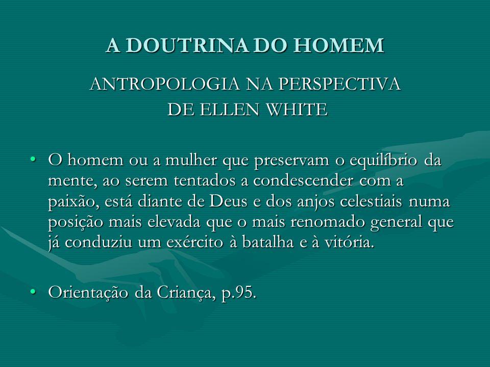 A DOUTRINA DO HOMEM ANTROPOLOGIA NA PERSPECTIVA DE ELLEN WHITE DE ELLEN WHITE O homem ou a mulher que preservam o equilíbrio da mente, ao serem tentad