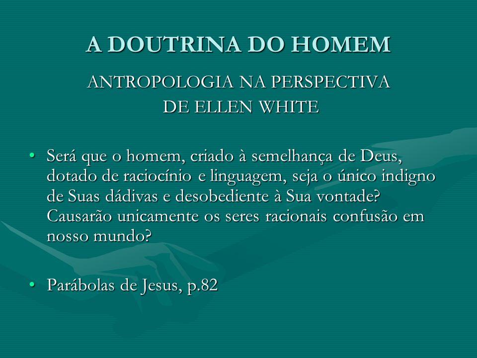 A DOUTRINA DO HOMEM ANTROPOLOGIA NA PERSPECTIVA DE ELLEN WHITE DE ELLEN WHITE Será que o homem, criado à semelhança de Deus, dotado de raciocínio e li