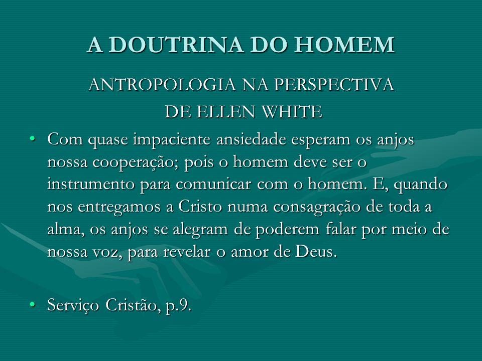 A DOUTRINA DO HOMEM ANTROPOLOGIA NA PERSPECTIVA DE ELLEN WHITE DE ELLEN WHITE Com quase impaciente ansiedade esperam os anjos nossa cooperação; pois o