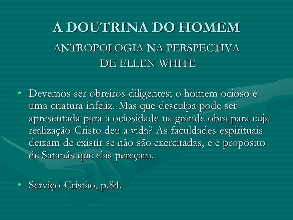 A DOUTRINA DO HOMEM ANTROPOLOGIA NA PERSPECTIVA DE ELLEN WHITE DE ELLEN WHITE Devemos ser obreiros diligentes; o homem ocioso é uma criatura infeliz.