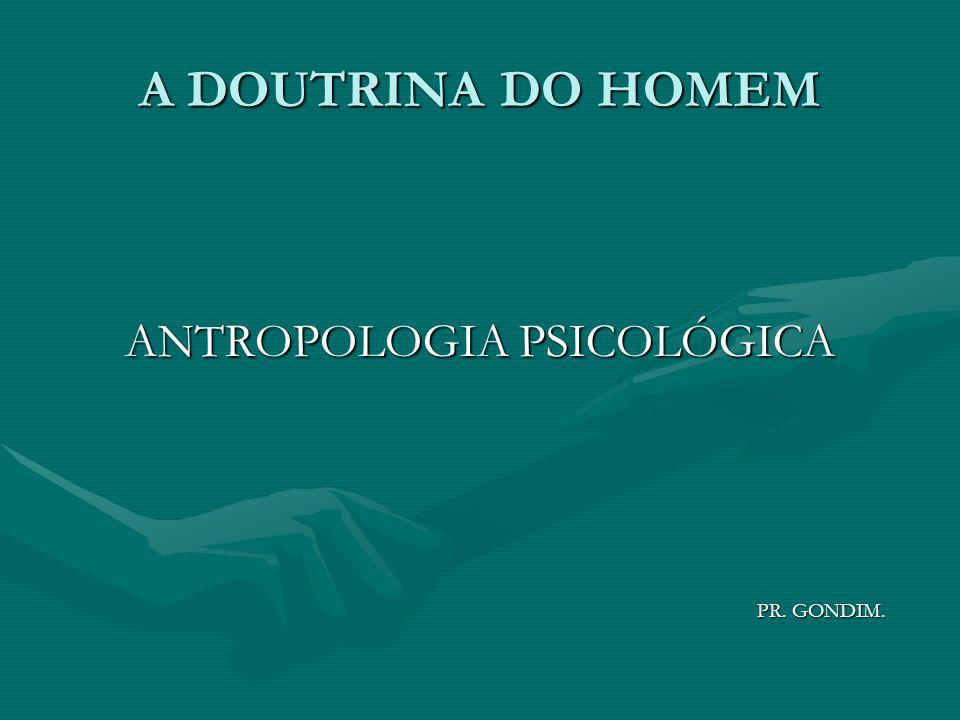 A DOUTRINA DO HOMEM ANTROPOLOGIA PSICOLÓGICA PR. GONDIM. PR. GONDIM.