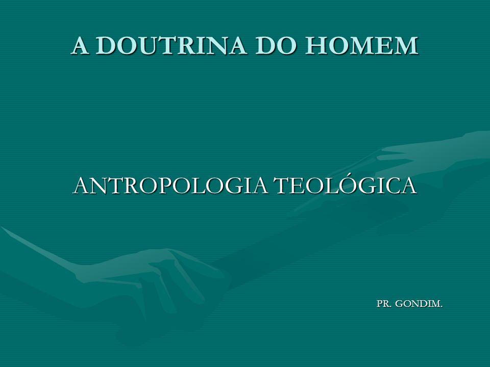 A DOUTRINA DO HOMEM ANTROPOLOGIA TEOLÓGICA PR. GONDIM. PR. GONDIM.