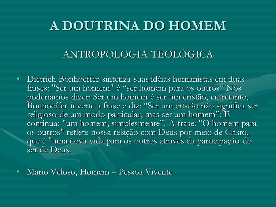 A DOUTRINA DO HOMEM ANTROPOLOGIA TEOLÓGICA Dietrich Bonhoeffer sintetiza suas idéias humanistas em duas frases: