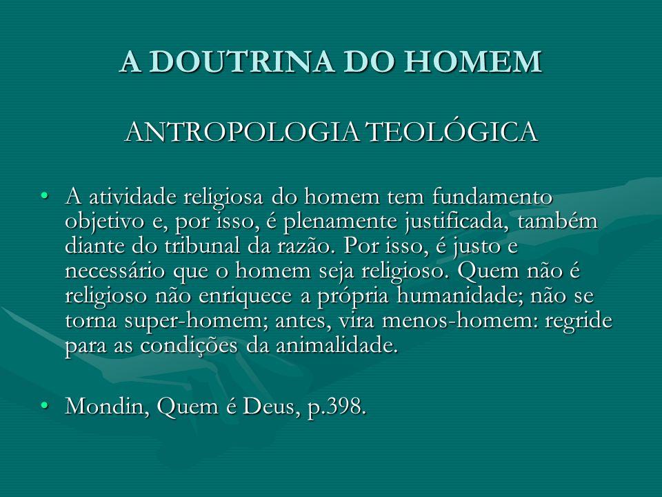 A DOUTRINA DO HOMEM ANTROPOLOGIA TEOLÓGICA A atividade religiosa do homem tem fundamento objetivo e, por isso, é plenamente justificada, também diante