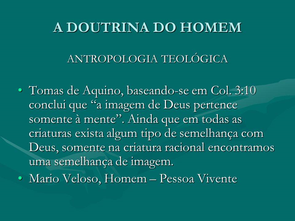 A DOUTRINA DO HOMEM ANTROPOLOGIA TEOLÓGICA Tomas de Aquino, baseando-se em Col. 3:10 conclui que a imagem de Deus pertence somente à mente. Ainda que