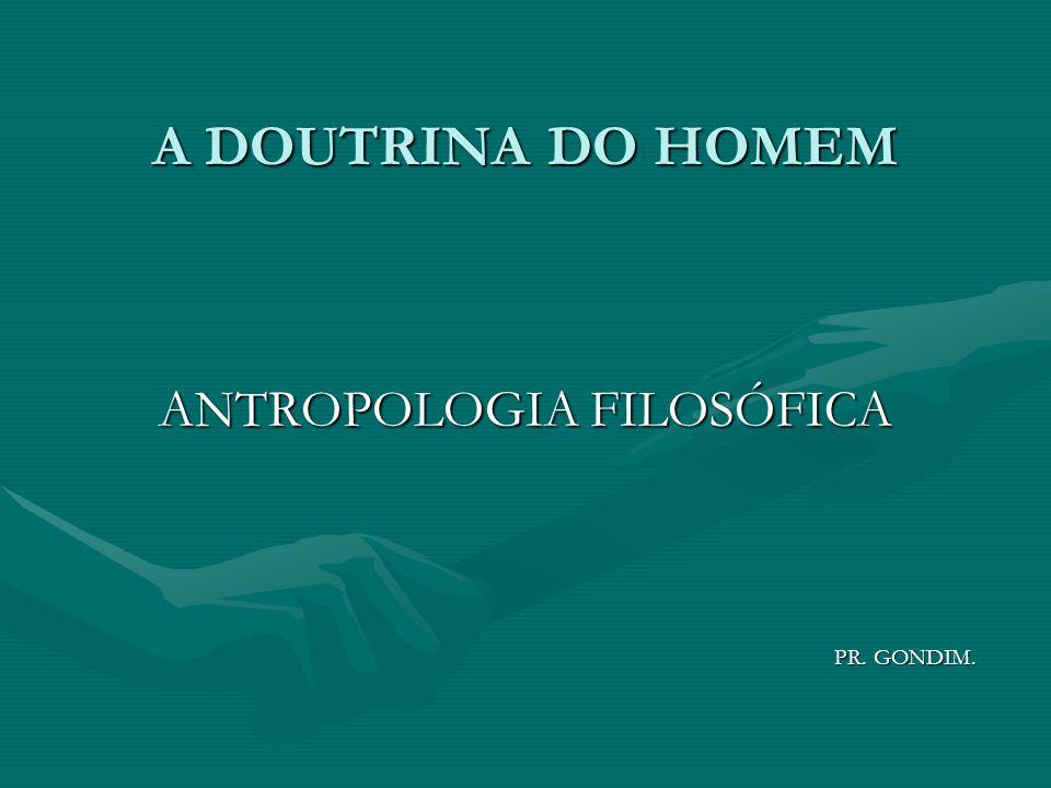 A DOUTRINA DO HOMEM ANTROPOLOGIA FILOSÓFICA PR. GONDIM. PR. GONDIM.