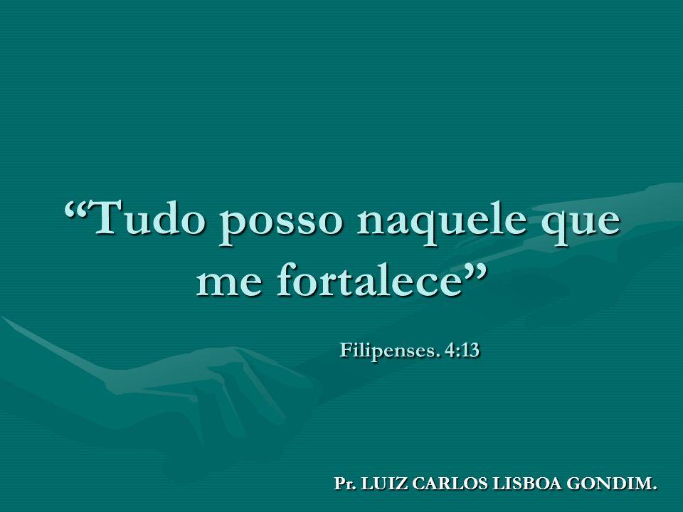 Tudo posso naquele que me fortalece Filipenses. 4:13 Pr. LUIZ CARLOS LISBOA GONDIM.