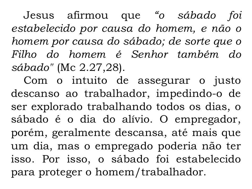 Jesus afirmou que o sábado foi estabelecido por causa do homem, e não o homem por causa do sábado; de sorte que o Filho do homem é Senhor também do sá