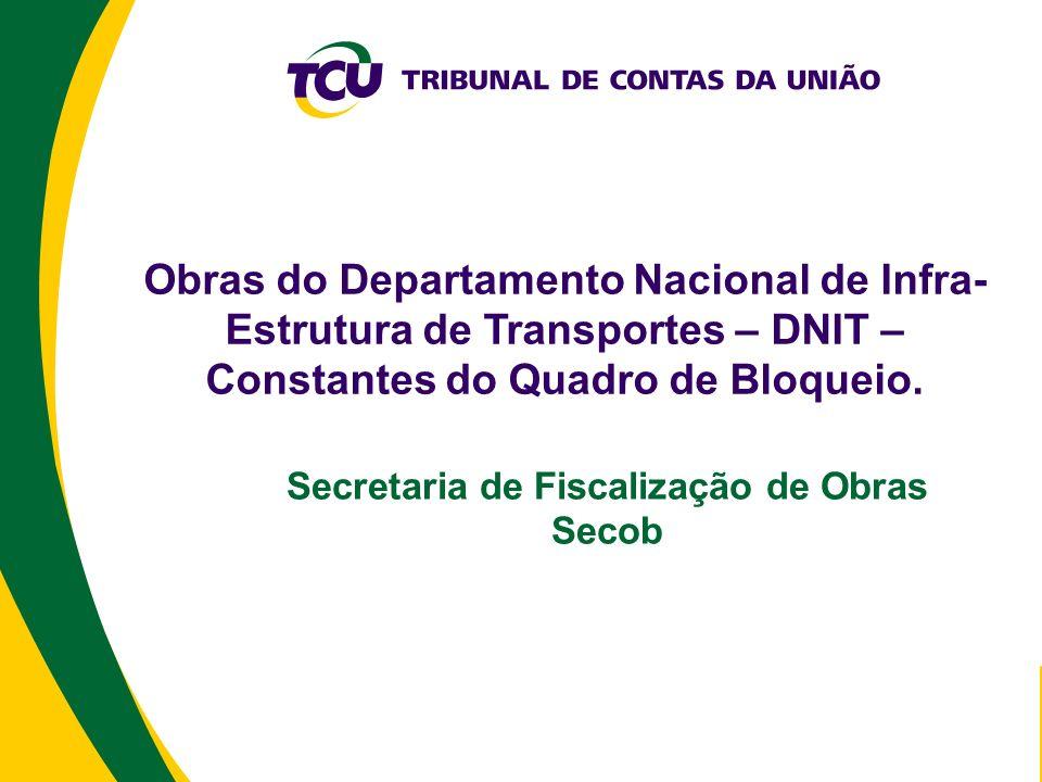 Obras do Departamento Nacional de Infra- Estrutura de Transportes – DNIT – Constantes do Quadro de Bloqueio. Secretaria de Fiscalização de Obras Secob