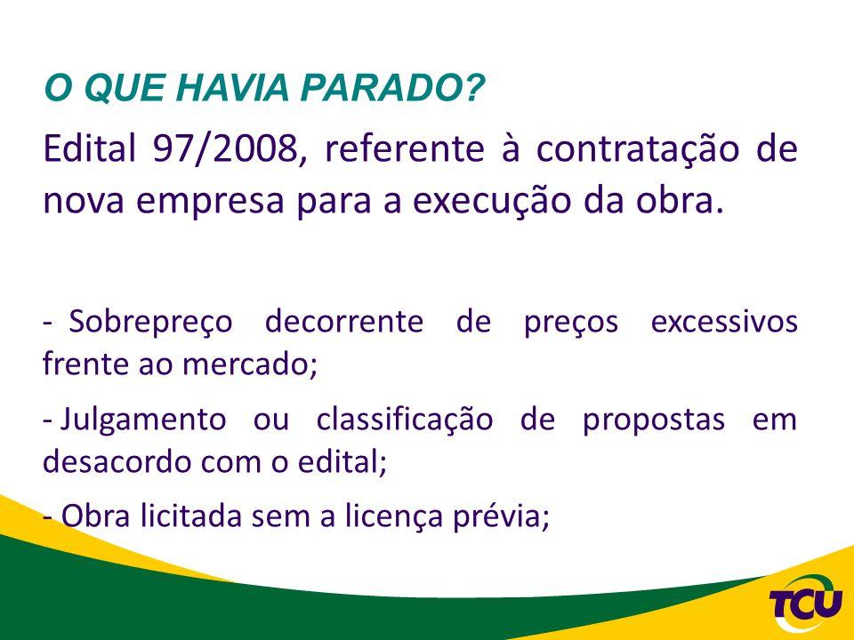 O QUE HAVIA PARADO? Edital 97/2008, referente à contratação de nova empresa para a execução da obra. - Sobrepreço decorrente de preços excessivos fren