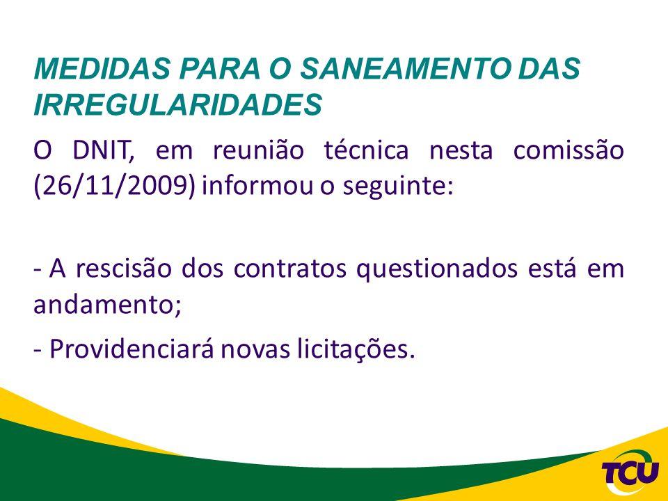 MEDIDAS PARA O SANEAMENTO DAS IRREGULARIDADES O DNIT, em reunião técnica nesta comissão (26/11/2009) informou o seguinte: - A rescisão dos contratos q