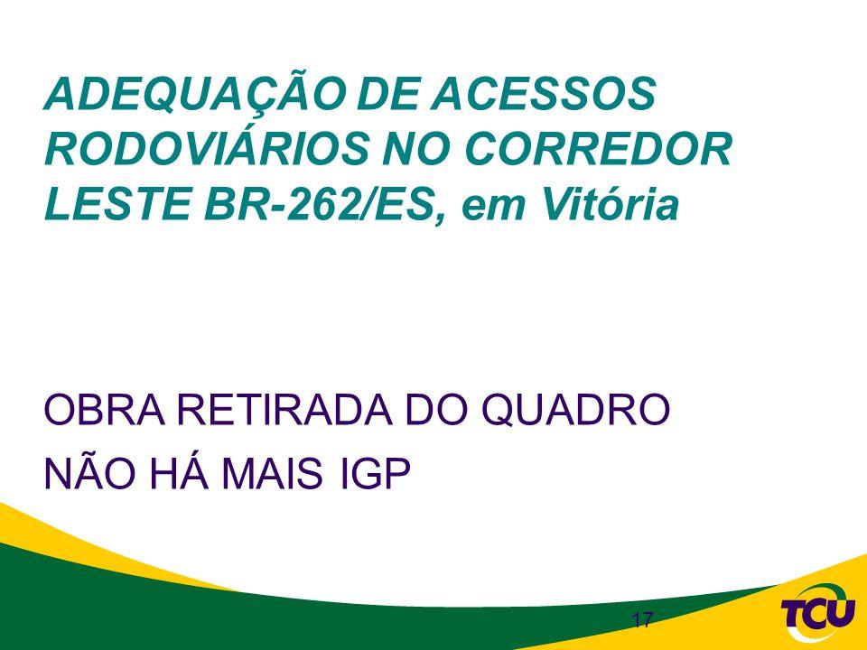 17 ADEQUAÇÃO DE ACESSOS RODOVIÁRIOS NO CORREDOR LESTE BR-262/ES, em Vitória OBRA RETIRADA DO QUADRO NÃO HÁ MAIS IGP