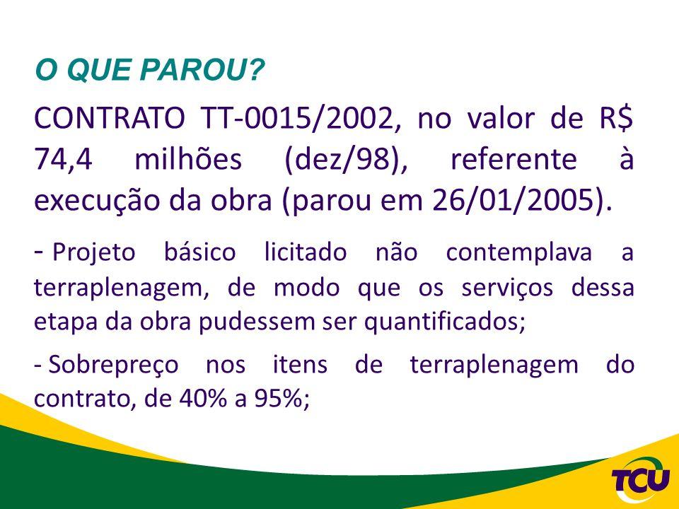 O QUE PAROU? CONTRATO TT-0015/2002, no valor de R$ 74,4 milhões (dez/98), referente à execução da obra (parou em 26/01/2005). - Projeto básico licitad
