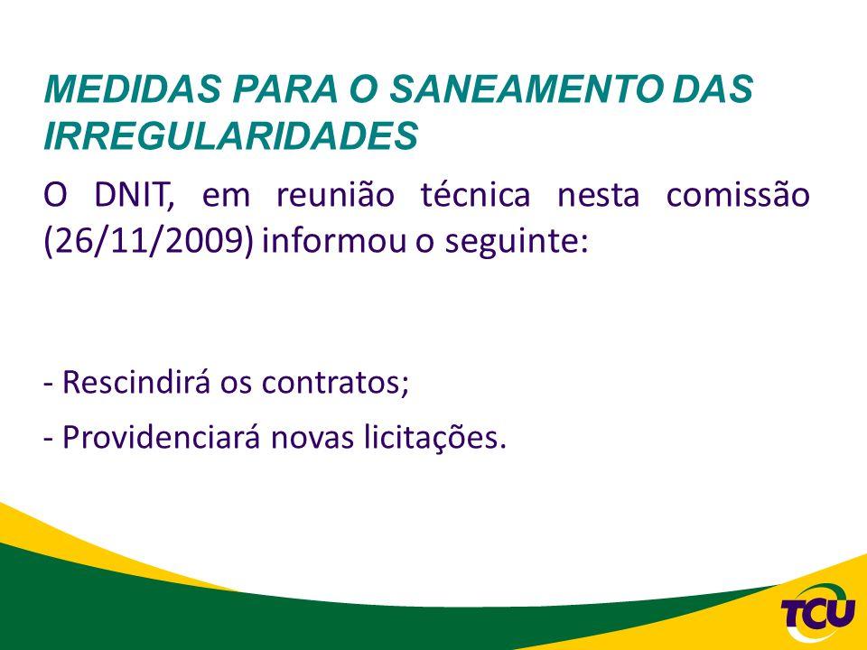 MEDIDAS PARA O SANEAMENTO DAS IRREGULARIDADES O DNIT, em reunião técnica nesta comissão (26/11/2009) informou o seguinte: - Rescindirá os contratos; -