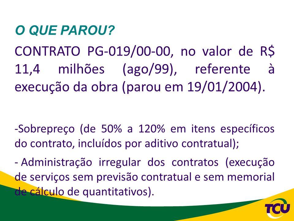 O QUE PAROU? CONTRATO PG-019/00-00, no valor de R$ 11,4 milhões (ago/99), referente à execução da obra (parou em 19/01/2004). -Sobrepreço (de 50% a 12