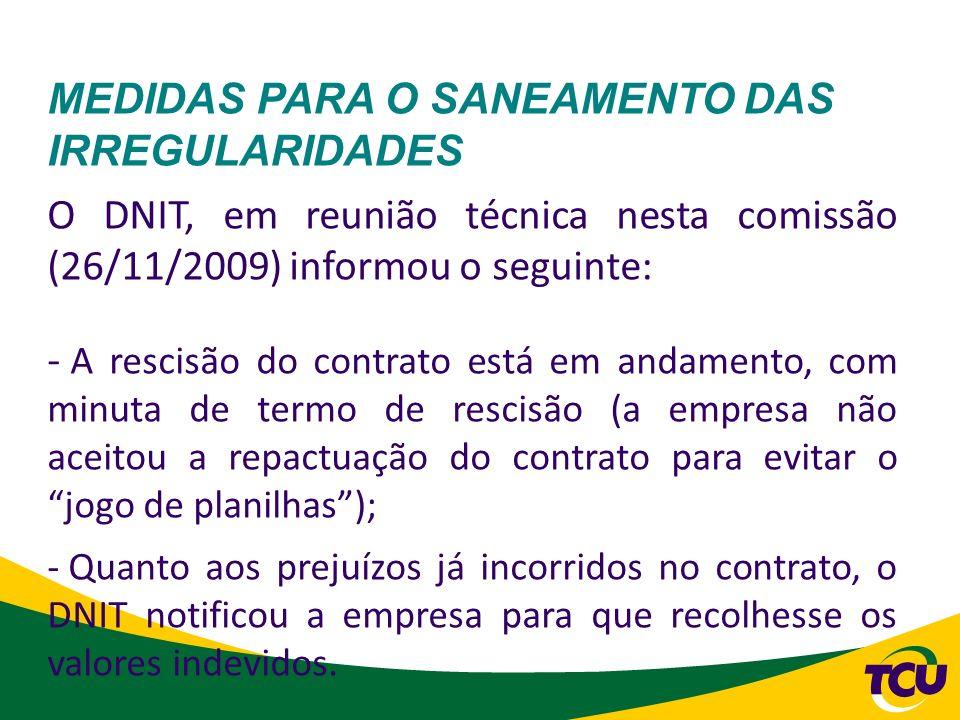 MEDIDAS PARA O SANEAMENTO DAS IRREGULARIDADES O DNIT, em reunião técnica nesta comissão (26/11/2009) informou o seguinte: - A rescisão do contrato est