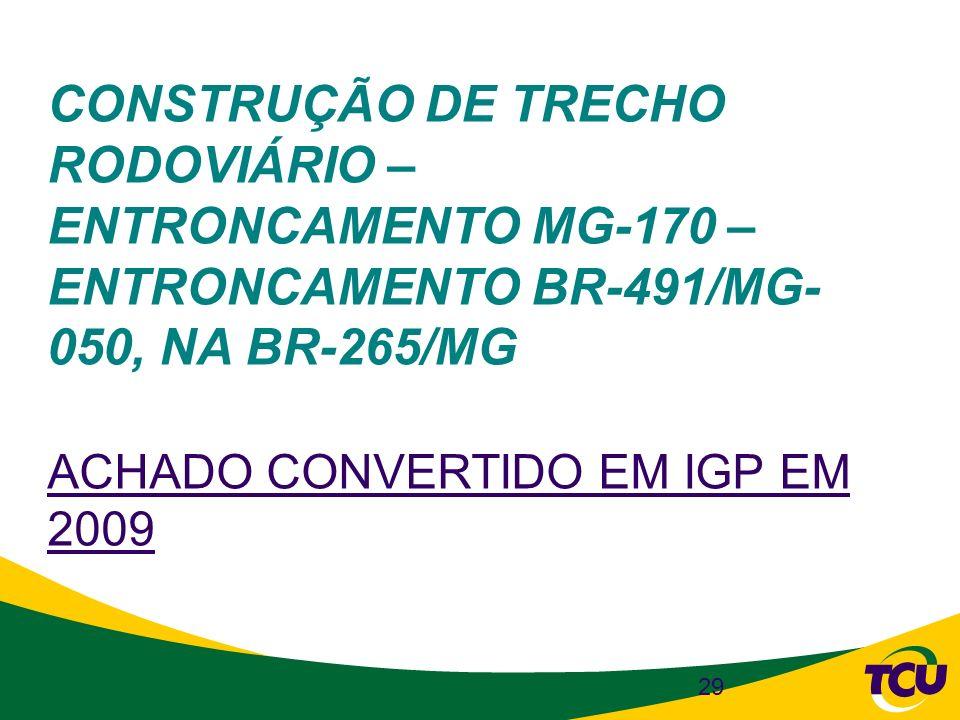 29 CONSTRUÇÃO DE TRECHO RODOVIÁRIO – ENTRONCAMENTO MG-170 – ENTRONCAMENTO BR-491/MG- 050, NA BR-265/MG ACHADO CONVERTIDO EM IGP EM 2009