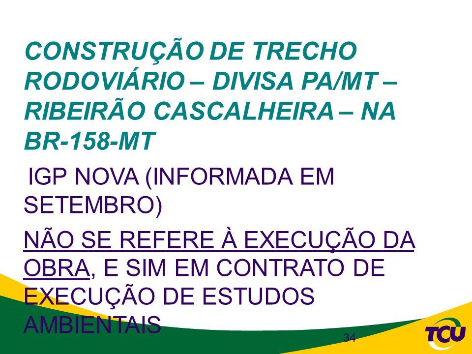 34 CONSTRUÇÃO DE TRECHO RODOVIÁRIO – DIVISA PA/MT – RIBEIRÃO CASCALHEIRA – NA BR-158-MT IGP NOVA (INFORMADA EM SETEMBRO) NÃO SE REFERE À EXECUÇÃO DA O