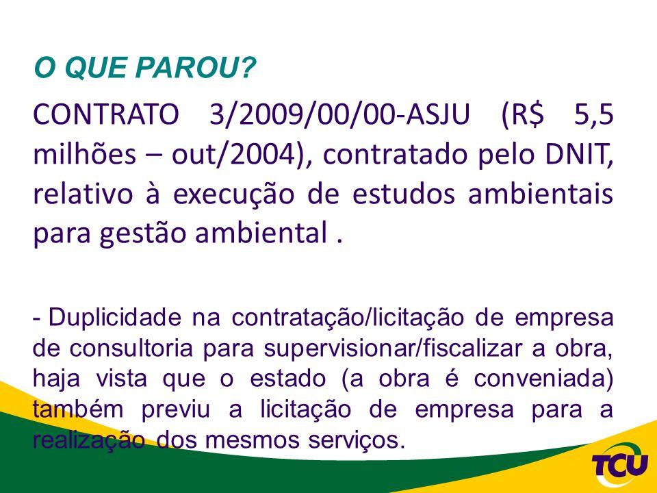 O QUE PAROU? CONTRATO 3/2009/00/00-ASJU (R$ 5,5 milhões – out/2004), contratado pelo DNIT, relativo à execução de estudos ambientais para gestão ambie