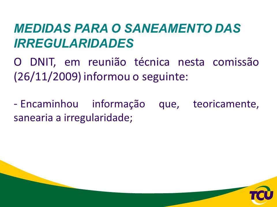 MEDIDAS PARA O SANEAMENTO DAS IRREGULARIDADES O DNIT, em reunião técnica nesta comissão (26/11/2009) informou o seguinte: - Encaminhou informação que,