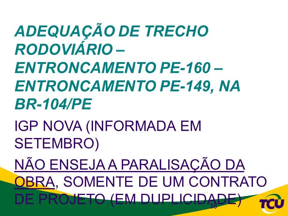 38 ADEQUAÇÃO DE TRECHO RODOVIÁRIO – ENTRONCAMENTO PE-160 – ENTRONCAMENTO PE-149, NA BR-104/PE IGP NOVA (INFORMADA EM SETEMBRO) NÃO ENSEJA A PARALISAÇÃ