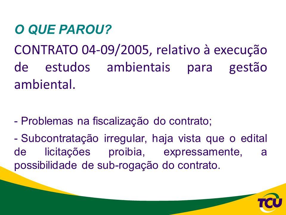 O QUE PAROU? CONTRATO 04-09/2005, relativo à execução de estudos ambientais para gestão ambiental. - Problemas na fiscalização do contrato; - Subcontr