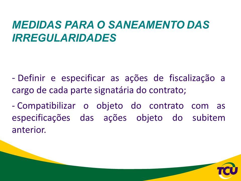 MEDIDAS PARA O SANEAMENTO DAS IRREGULARIDADES - Definir e especificar as ações de fiscalização a cargo de cada parte signatária do contrato; - Compati