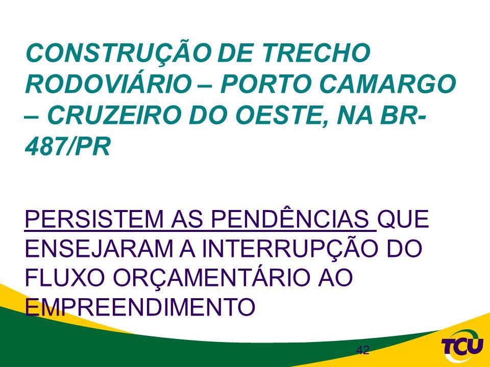 42 CONSTRUÇÃO DE TRECHO RODOVIÁRIO – PORTO CAMARGO – CRUZEIRO DO OESTE, NA BR- 487/PR PERSISTEM AS PENDÊNCIAS QUE ENSEJARAM A INTERRUPÇÃO DO FLUXO ORÇ