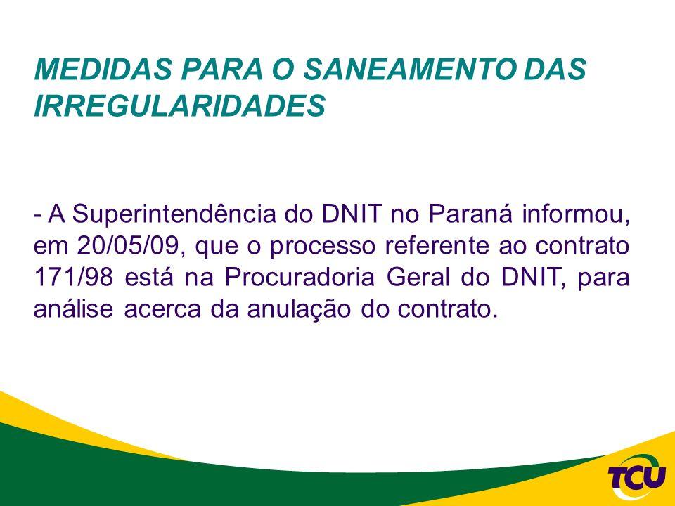 MEDIDAS PARA O SANEAMENTO DAS IRREGULARIDADES - A Superintendência do DNIT no Paraná informou, em 20/05/09, que o processo referente ao contrato 171/9