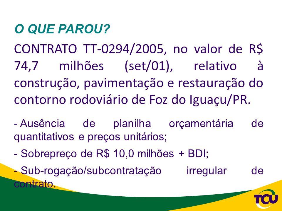 O QUE PAROU? CONTRATO TT-0294/2005, no valor de R$ 74,7 milhões (set/01), relativo à construção, pavimentação e restauração do contorno rodoviário de