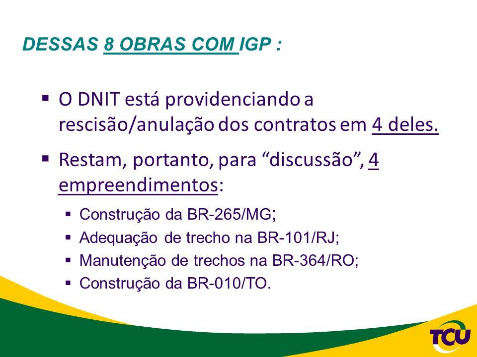 DESSAS 8 OBRAS COM IGP : O DNIT está providenciando a rescisão/anulação dos contratos em 4 deles. Restam, portanto, para discussão, 4 empreendimentos: