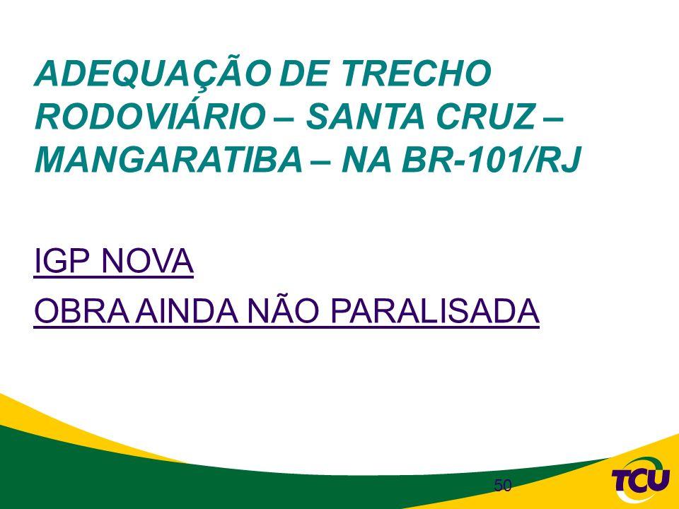 50 ADEQUAÇÃO DE TRECHO RODOVIÁRIO – SANTA CRUZ – MANGARATIBA – NA BR-101/RJ IGP NOVA OBRA AINDA NÃO PARALISADA
