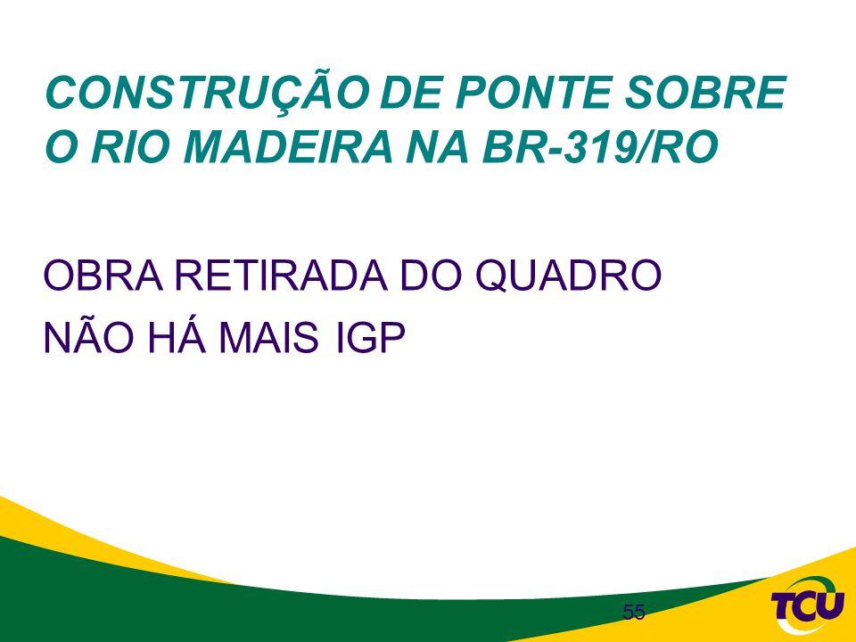 55 CONSTRUÇÃO DE PONTE SOBRE O RIO MADEIRA NA BR-319/RO OBRA RETIRADA DO QUADRO NÃO HÁ MAIS IGP