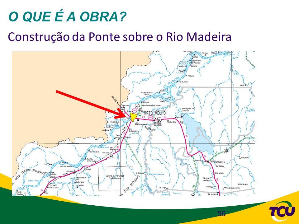 56 O QUE É A OBRA? Construção da Ponte sobre o Rio Madeira