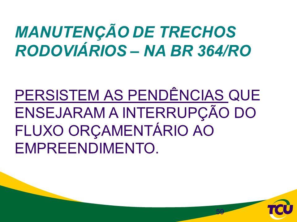59 MANUTENÇÃO DE TRECHOS RODOVIÁRIOS – NA BR 364/RO PERSISTEM AS PENDÊNCIAS QUE ENSEJARAM A INTERRUPÇÃO DO FLUXO ORÇAMENTÁRIO AO EMPREENDIMENTO.