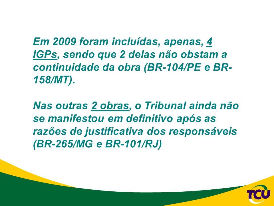 Em 2009 foram incluídas, apenas, 4 IGPs, sendo que 2 delas não obstam a continuidade da obra (BR-104/PE e BR- 158/MT). Nas outras 2 obras, o Tribunal