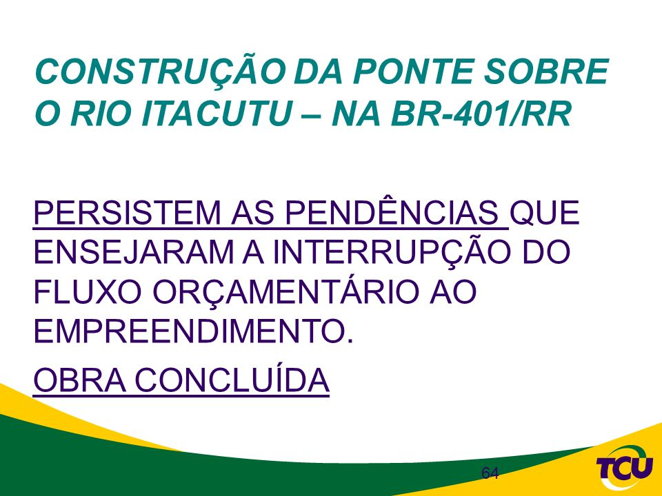 64 CONSTRUÇÃO DA PONTE SOBRE O RIO ITACUTU – NA BR-401/RR PERSISTEM AS PENDÊNCIAS QUE ENSEJARAM A INTERRUPÇÃO DO FLUXO ORÇAMENTÁRIO AO EMPREENDIMENTO.