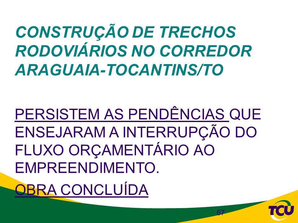 67 CONSTRUÇÃO DE TRECHOS RODOVIÁRIOS NO CORREDOR ARAGUAIA-TOCANTINS/TO PERSISTEM AS PENDÊNCIAS QUE ENSEJARAM A INTERRUPÇÃO DO FLUXO ORÇAMENTÁRIO AO EM