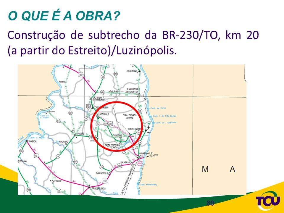 68 O QUE É A OBRA? Construção de subtrecho da BR-230/TO, km 20 (a partir do Estreito)/Luzinópolis.