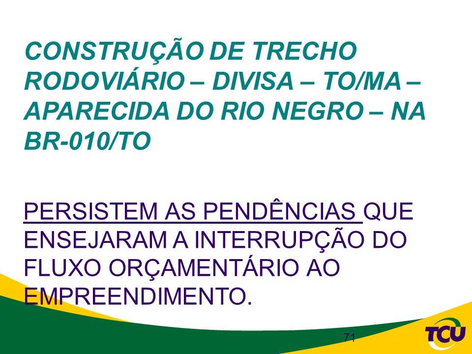 71 CONSTRUÇÃO DE TRECHO RODOVIÁRIO – DIVISA – TO/MA – APARECIDA DO RIO NEGRO – NA BR-010/TO PERSISTEM AS PENDÊNCIAS QUE ENSEJARAM A INTERRUPÇÃO DO FLU