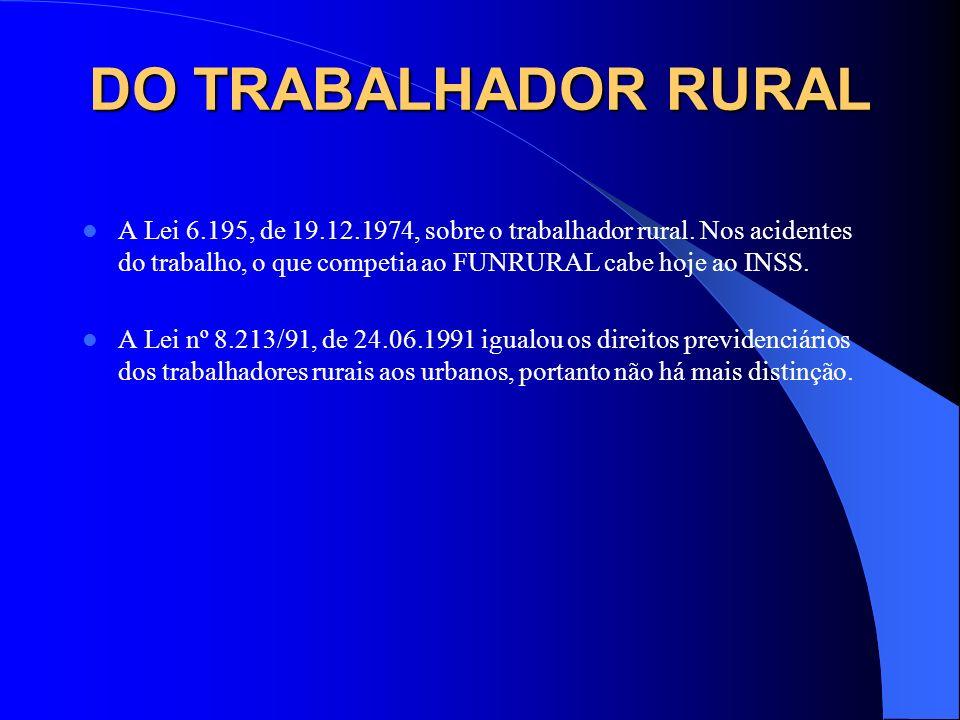 DO TRABALHADOR RURAL A Lei 6.195, de 19.12.1974, sobre o trabalhador rural. Nos acidentes do trabalho, o que competia ao FUNRURAL cabe hoje ao INSS. A
