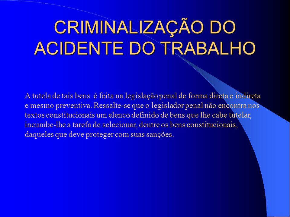 CRIMINALIZAÇÃO DO ACIDENTE DO TRABALHO A tutela de tais bens é feita na legislação penal de forma direta e indireta e mesmo preventiva. Ressalte-se qu